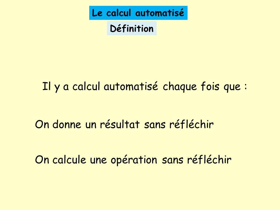 Le calcul automatisé Définition Il y a calcul automatisé chaque fois que : On donne un résultat sans réfléchir On calcule une opération sans réfléchir