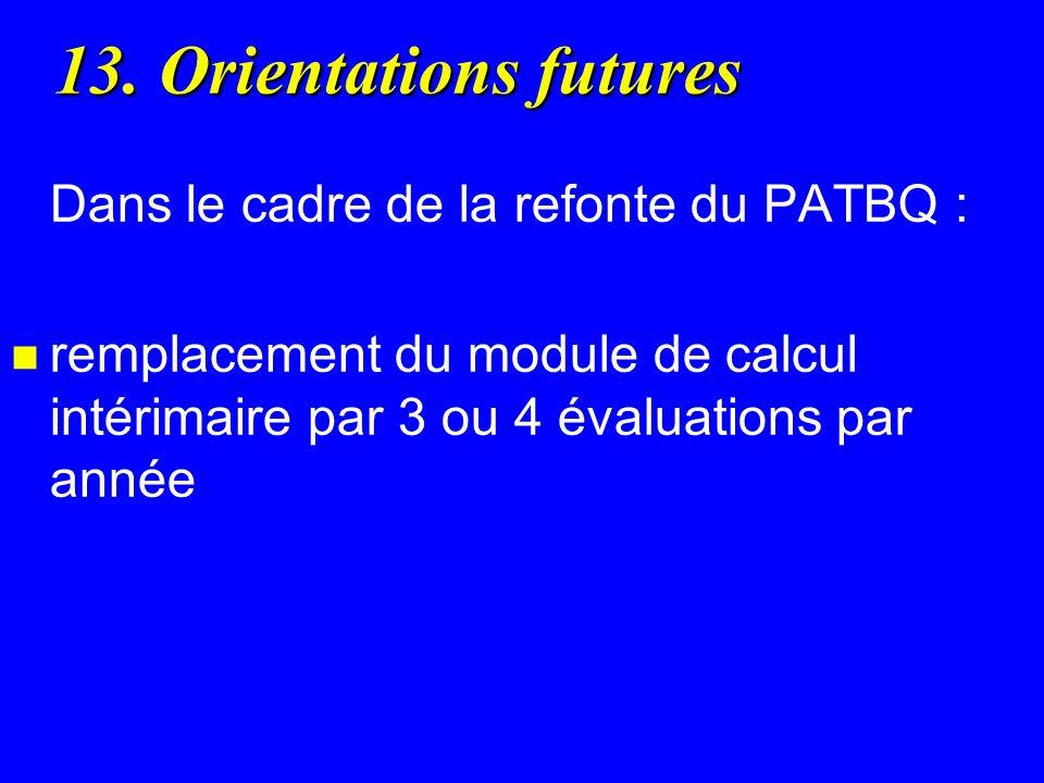 13. Orientations futures Dans le cadre de la refonte du PATBQ : n remplacement du module de calcul intérimaire par 3 ou 4 évaluations par année