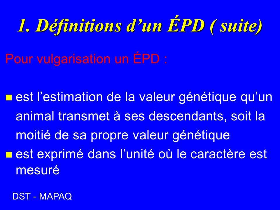 1. Définitions dun ÉPD ( suite) Pour vulgarisation un ÉPD : n est lestimation de la valeur génétique quun animal transmet à ses descendants, soit la m