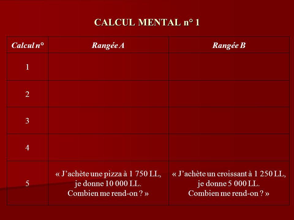 CALCUL MENTAL n° 1 Calcul n°Rangée ARangée B 1 2 3 4 5 « Jachète une pizza à 1 750 LL, je donne 10 000 LL. Combien me rend-on ? » « Jachète un croissa