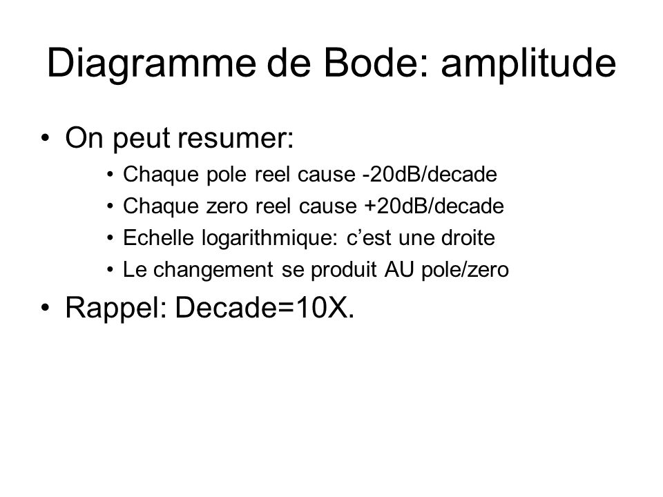 Diagramme de Bode: amplitude On peut resumer: Chaque pole reel cause -20dB/decade Chaque zero reel cause +20dB/decade Echelle logarithmique: cest une droite Le changement se produit AU pole/zero Rappel: Decade=10X.