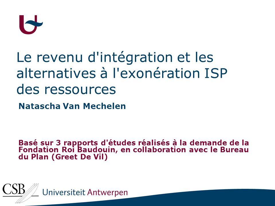 Le revenu d intégration et les alternatives à l exonération ISP des ressources Natascha Van Mechelen Basé sur 3 rapports d études réalisés à la demande de la Fondation Roi Baudouin, en collaboration avec le Bureau du Plan (Greet De Vil)