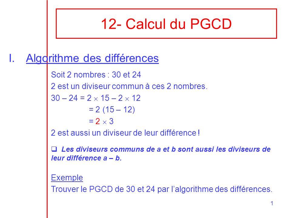 1 12- Calcul du PGCD I.Algorithme des différences Soit 2 nombres : 30 et 24 2 est un diviseur commun à ces 2 nombres.