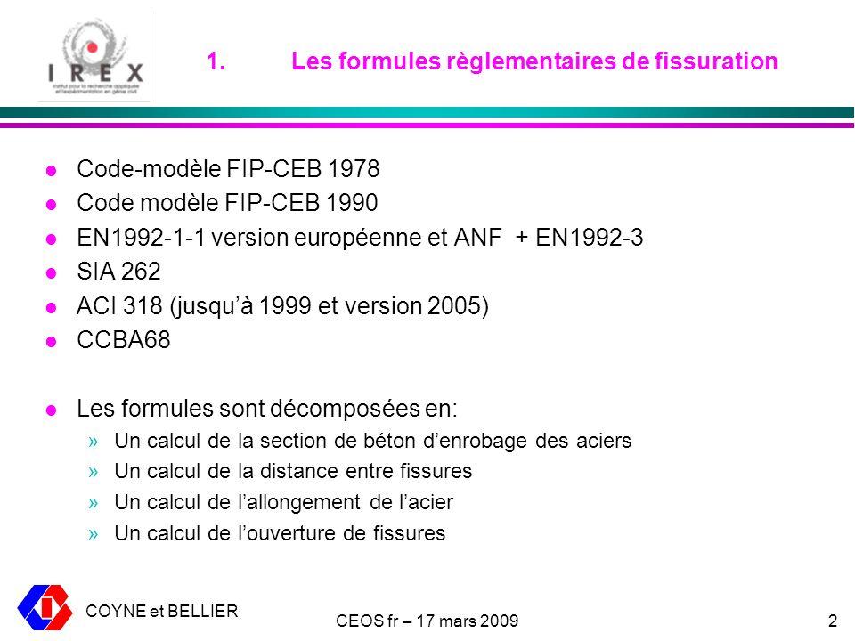 COYNE et BELLIER CEOS fr – 17 mars 20092 1.Les formules règlementaires de fissuration l Code-modèle FIP-CEB 1978 l Code modèle FIP-CEB 1990 l EN1992-1-1 version européenne et ANF + EN1992-3 l SIA 262 l ACI 318 (jusquà 1999 et version 2005) l CCBA68 l Les formules sont décomposées en: »Un calcul de la section de béton denrobage des aciers »Un calcul de la distance entre fissures »Un calcul de lallongement de lacier »Un calcul de louverture de fissures