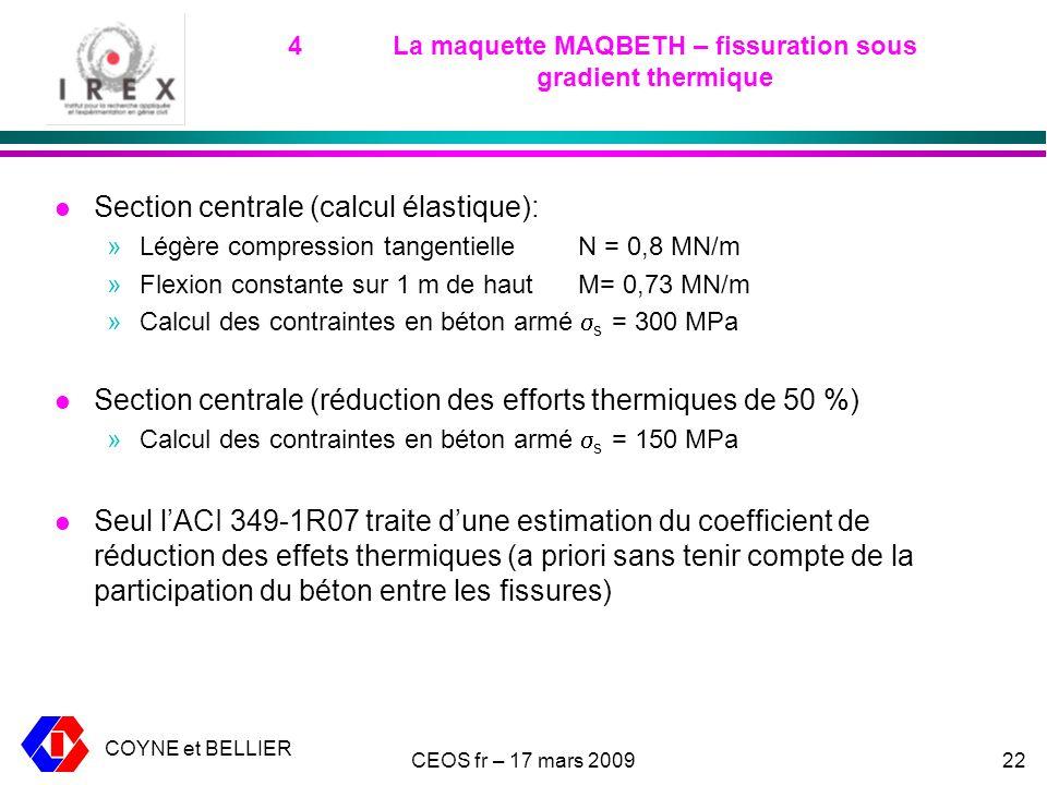 COYNE et BELLIER CEOS fr – 17 mars 200922 4La maquette MAQBETH – fissuration sous gradient thermique l Section centrale (calcul élastique): »Légère compression tangentielle N = 0,8 MN/m »Flexion constante sur 1 m de haut M= 0,73 MN/m »Calcul des contraintes en béton armé s = 300 MPa l Section centrale (réduction des efforts thermiques de 50 %) »Calcul des contraintes en béton armé s = 150 MPa l Seul lACI 349-1R07 traite dune estimation du coefficient de réduction des effets thermiques (a priori sans tenir compte de la participation du béton entre les fissures)