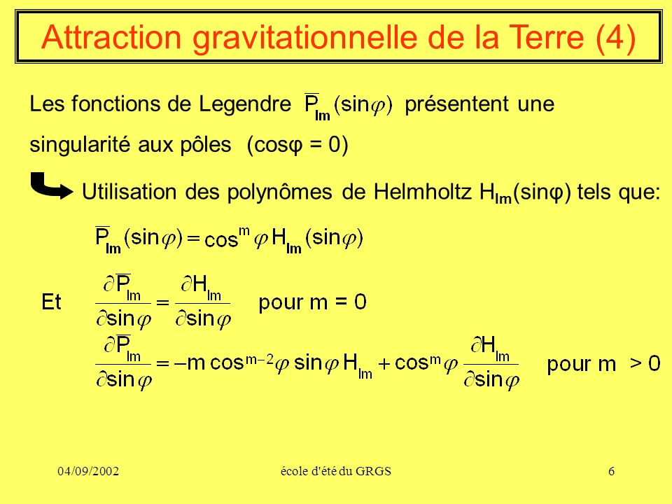 04/09/2002école d'été du GRGS6 Attraction gravitationnelle de la Terre (4) Les fonctions de Legendre présentent une singularité aux pôles (cosφ = 0) U