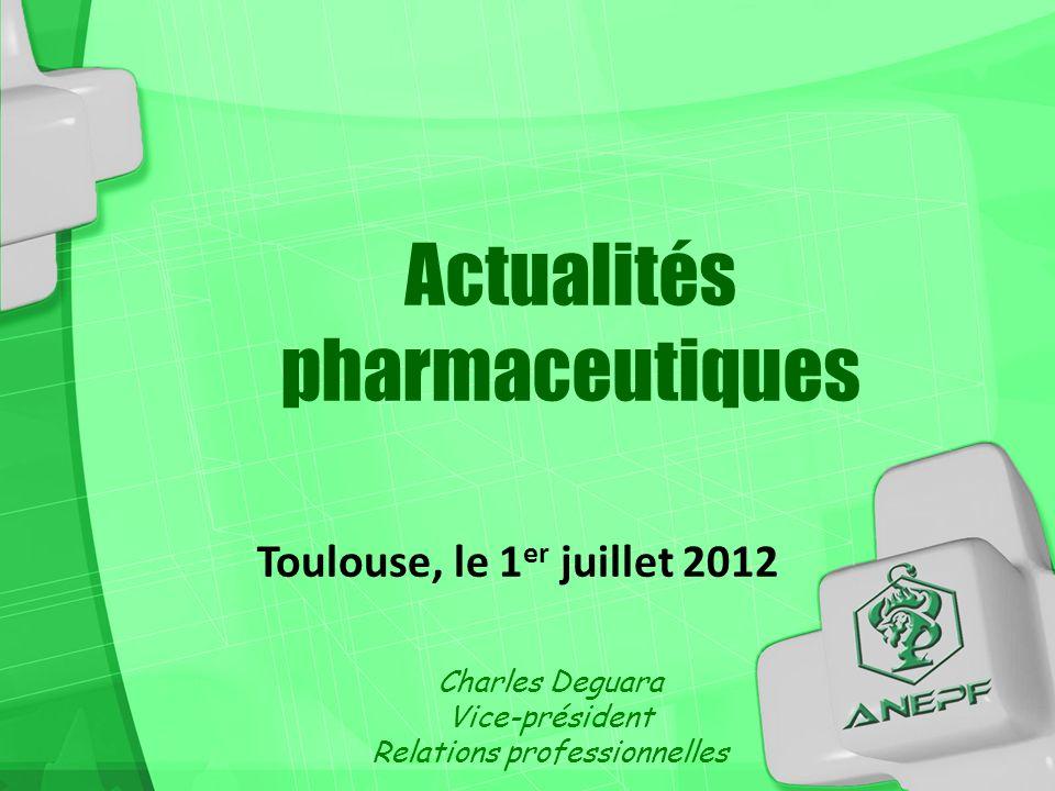 Toulouse, le 1 er juillet 2012 Charles Deguara Vice-président Relations professionnelles Actualités pharmaceutiques
