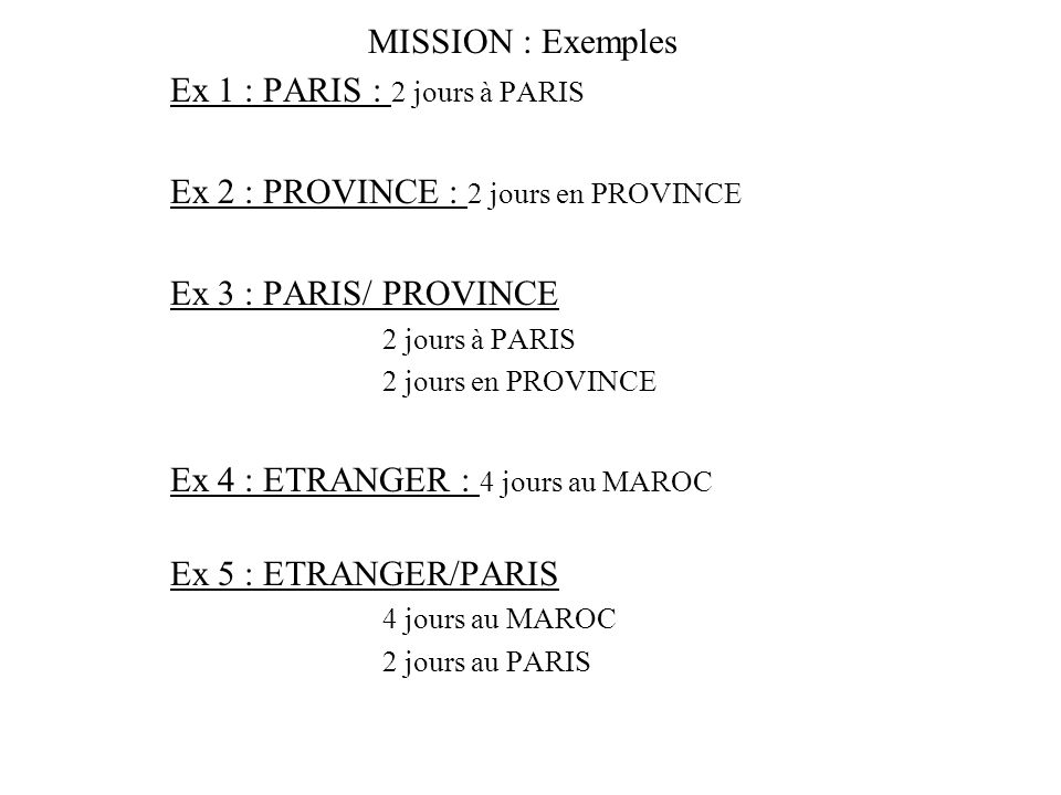 MISSION : Exemples Ex 1 : PARIS : 2 jours à PARIS Ex 2 : PROVINCE : 2 jours en PROVINCE Ex 3 : PARIS/ PROVINCE 2 jours à PARIS 2 jours en PROVINCE Ex 4 : ETRANGER : 4 jours au MAROC Ex 5 : ETRANGER/PARIS 4 jours au MAROC 2 jours au PARIS