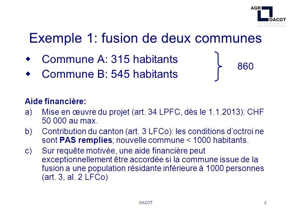 OACOT2 Exemple 1: fusion de deux communes Commune A: 315 habitants Commune B: 545 habitants Aide financière: a)Mise en œuvre du projet (art. 34 LPFC,