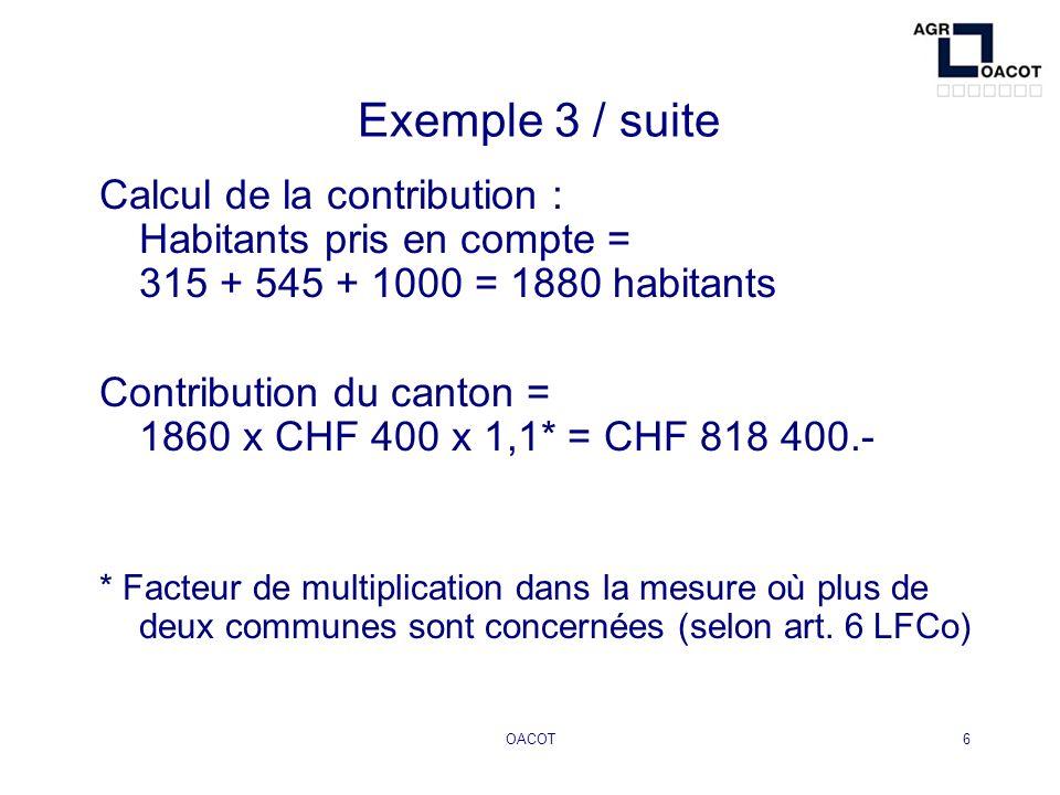 OACOT6 Exemple 3 / suite Calcul de la contribution : Habitants pris en compte = 315 + 545 + 1000 = 1880 habitants Contribution du canton = 1860 x CHF 400 x 1,1* = CHF 818 400.- * Facteur de multiplication dans la mesure où plus de deux communes sont concernées (selon art.