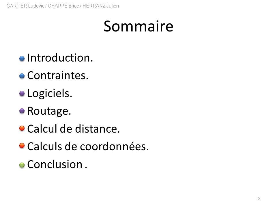 Sommaire Introduction. Contraintes. Logiciels. Routage. Calcul de distance. Calculs de coordonnées. Conclusion. 2 CARTIER Ludovic / CHAPPE Brice / HER