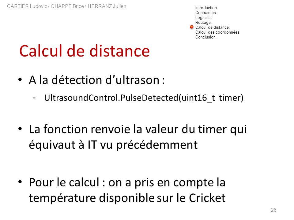 Calcul de distance 26 CARTIER Ludovic / CHAPPE Brice / HERRANZ Julien A la détection dultrason : - UltrasoundControl.PulseDetected(uint16_t timer) La
