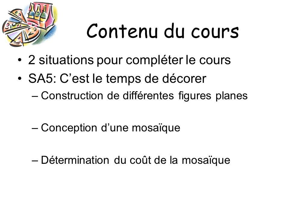 Contenu du cours 2 situations pour compléter le cours SA5: Cest le temps de décorer –Construction de différentes figures planes –Conception dune mosaïque –Détermination du coût de la mosaïque
