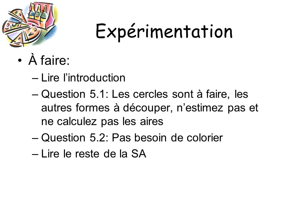Expérimentation À faire: –Lire lintroduction –Question 5.1: Les cercles sont à faire, les autres formes à découper, nestimez pas et ne calculez pas les aires –Question 5.2: Pas besoin de colorier –Lire le reste de la SA