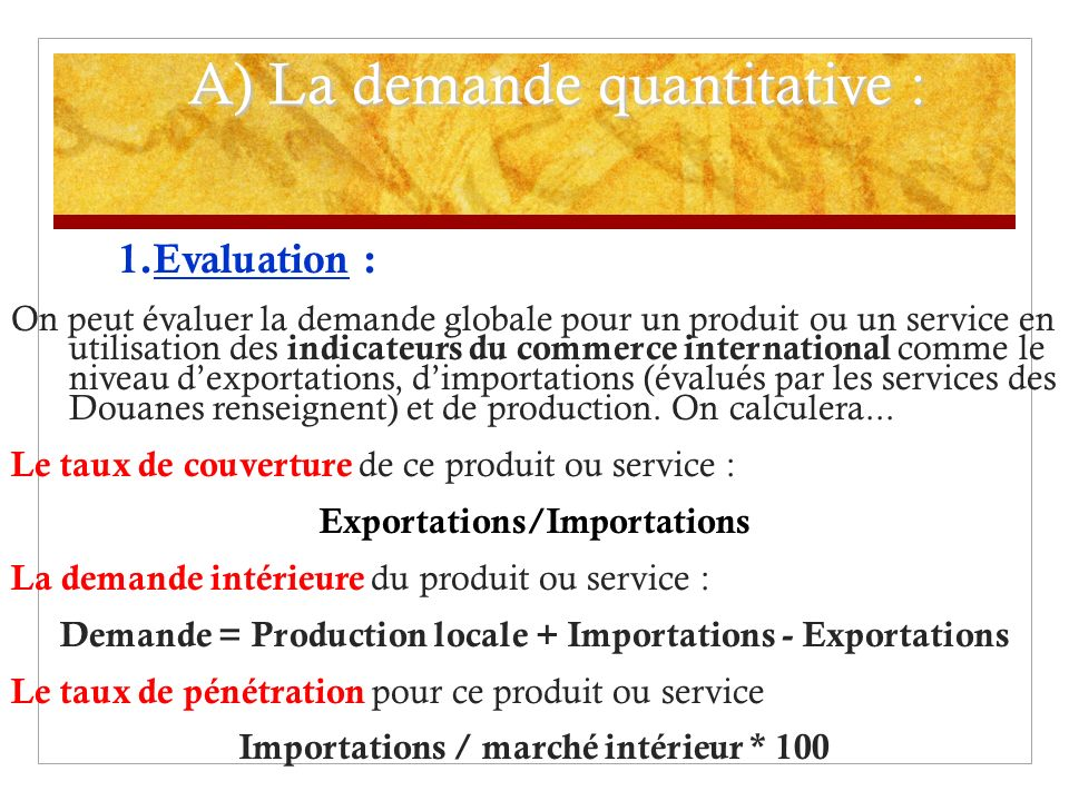 A) La demande quantitative : 1.Evaluation : On peut évaluer la demande globale pour un produit ou un service en utilisation des i ndicateurs du commerce international comme le niveau dexportations, dimportations (évalués par les services des Douanes renseignent) et de production.
