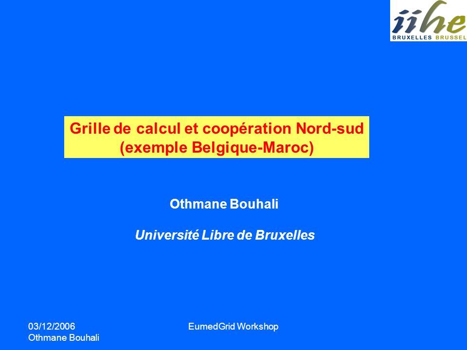 03/12/2006 Othmane Bouhali EumedGrid Workshop Grille de calcul et coopération Nord-sud (exemple Belgique-Maroc) Othmane Bouhali Université Libre de Br