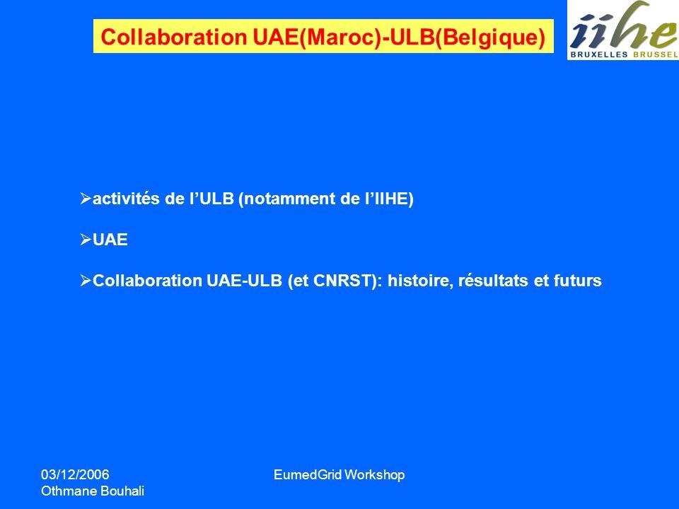 03/12/2006 Othmane Bouhali EumedGrid Workshop Collaboration UAE(Maroc)-ULB(Belgique) activités de lULB (notamment de lIIHE) UAE Collaboration UAE-ULB