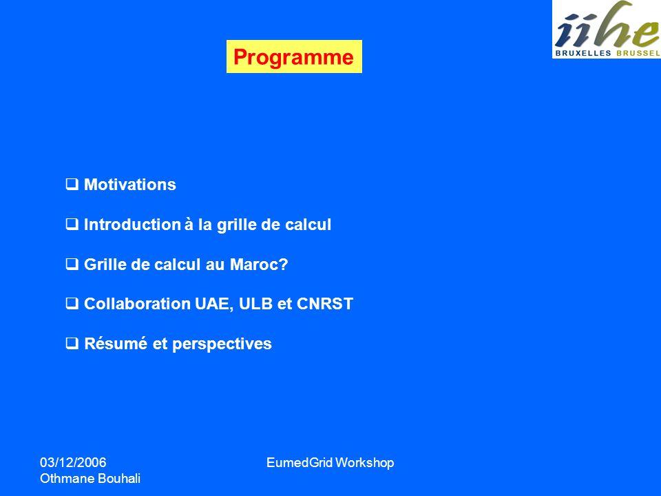 03/12/2006 Othmane Bouhali EumedGrid Workshop Programme Motivations Introduction à la grille de calcul Grille de calcul au Maroc? Collaboration UAE, U