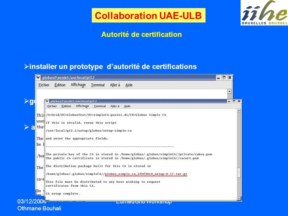 03/12/2006 Othmane Bouhali EumedGrid Workshop Autorité de certification installer un prototype dautorité de certifications générer des certificats (ma