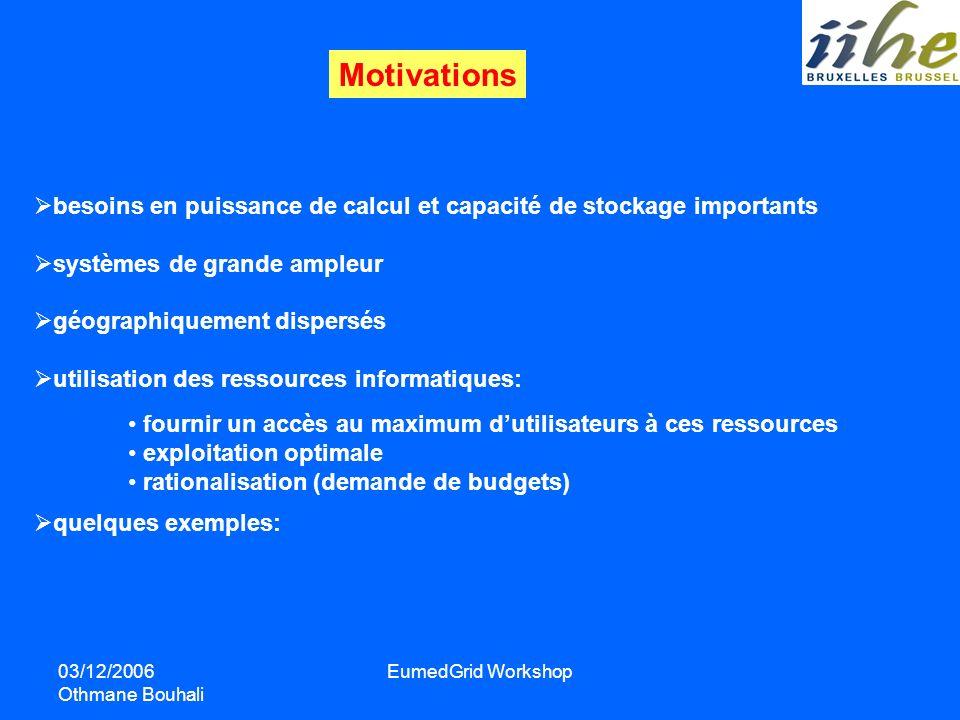03/12/2006 Othmane Bouhali EumedGrid Workshop Motivations besoins en puissance de calcul et capacité de stockage importants systèmes de grande ampleur