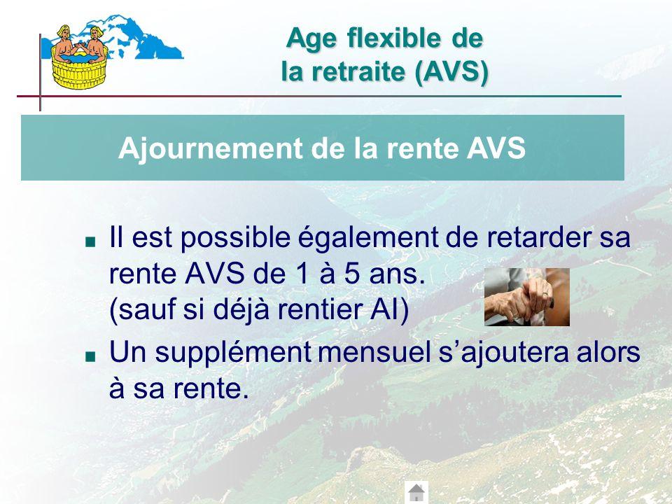 Il est possible également de retarder sa rente AVS de 1 à 5 ans. (sauf si déjà rentier AI) Un supplément mensuel sajoutera alors à sa rente. Ajourneme
