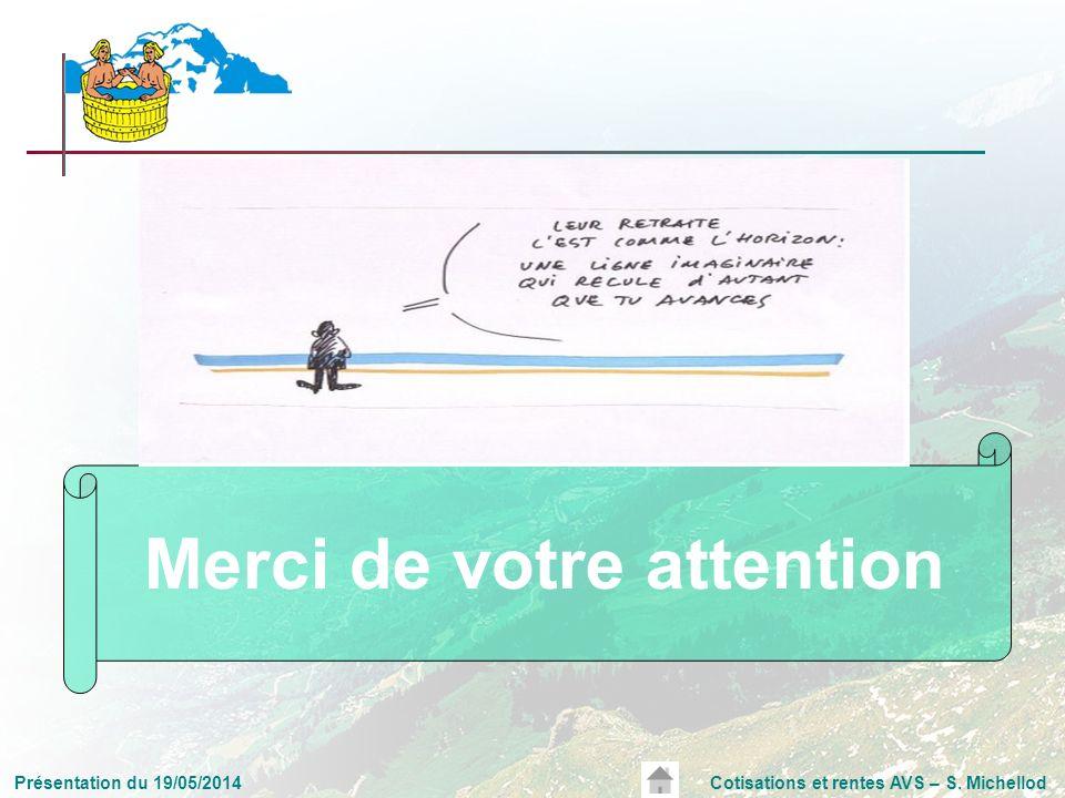 Présentation du 19/05/2014Cotisations et rentes AVS – S. Michellod Merci de votre attention