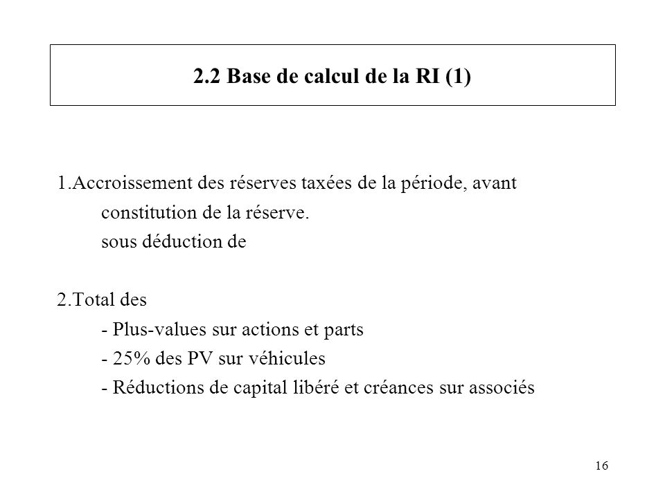 16 2.2 Base de calcul de la RI (1) 1.Accroissement des réserves taxées de la période, avant constitution de la réserve. sous déduction de 2.Total des