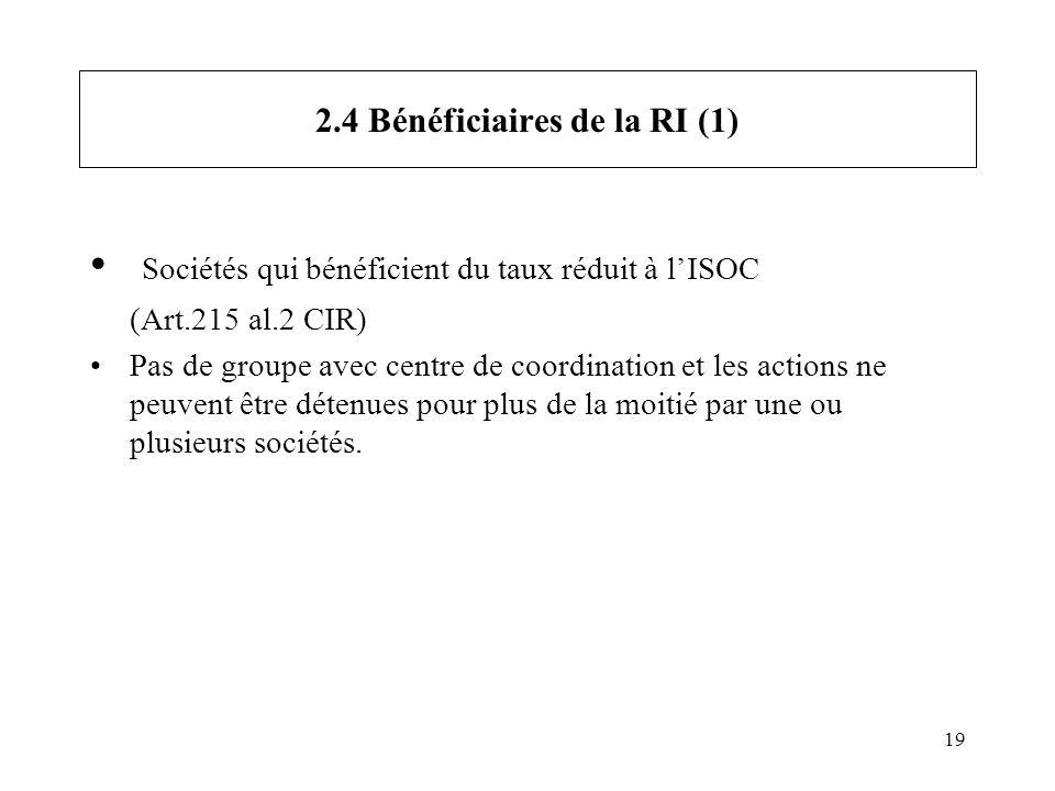 19 2.4 Bénéficiaires de la RI (1) Sociétés qui bénéficient du taux réduit à lISOC (Art.215 al.2 CIR) Pas de groupe avec centre de coordination et les