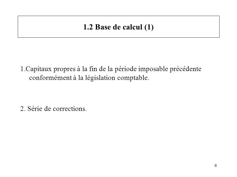 6 1.2 Base de calcul (1) 1.Capitaux propres à la fin de la période imposable précédente conformément à la législation comptable. 2. Série de correctio