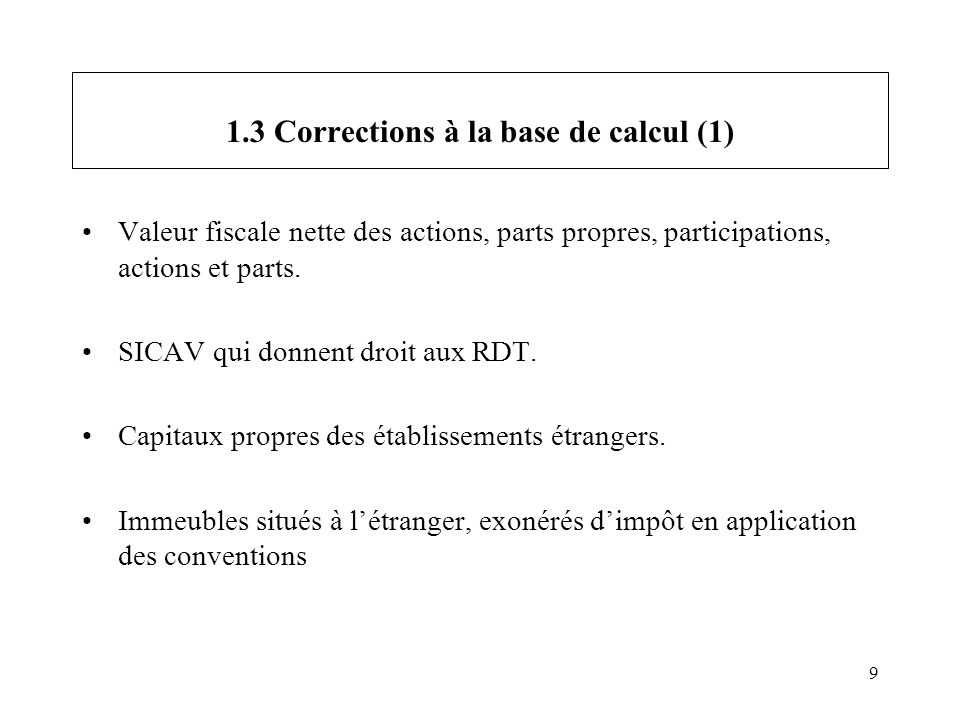 9 1.3 Corrections à la base de calcul (1) Valeur fiscale nette des actions, parts propres, participations, actions et parts. SICAV qui donnent droit a