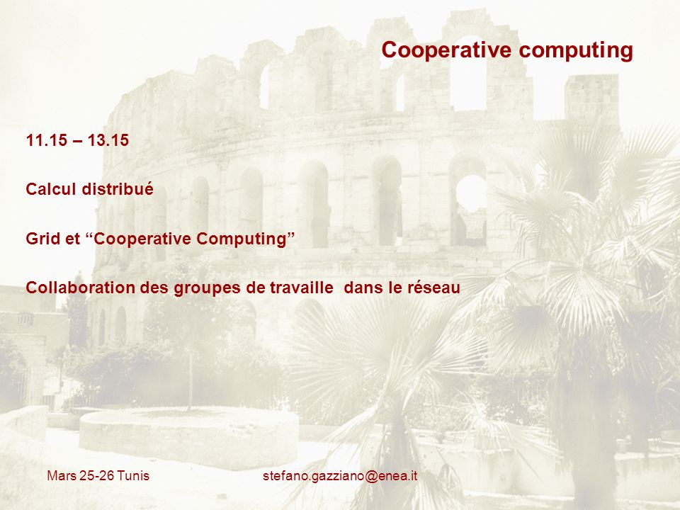 Mars 25-26 Tunis stefano.gazziano@enea.it Cooperative computing 11.15 – 13.15 Calcul distribué Grid et Cooperative Computing Collaboration des groupes