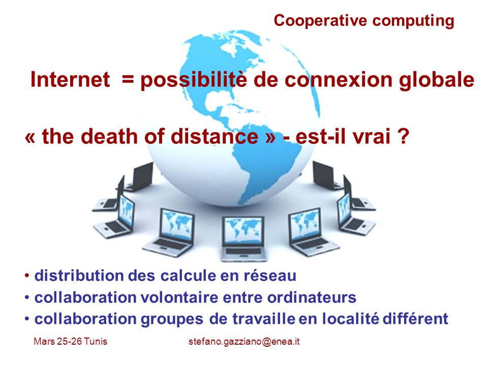 Mars 25-26 Tunis stefano.gazziano@enea.it Cooperative computing Internet = possibilitè de connexion globale « the death of distance » - est-il vrai .