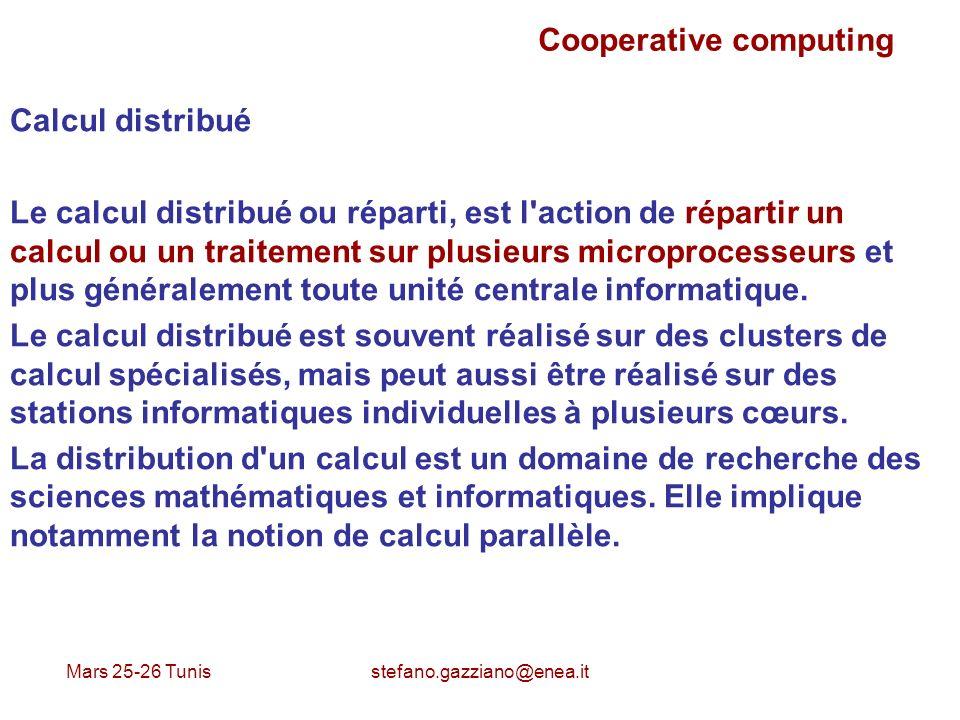 Mars 25-26 Tunis stefano.gazziano@enea.it Cooperative computing Calcul distribué Le calcul distribué ou réparti, est l'action de répartir un calcul ou