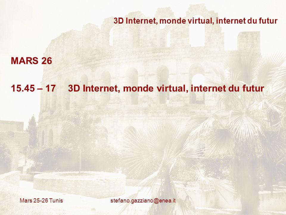 Mars 25-26 Tunis stefano.gazziano@enea.it 3D Internet, monde virtual, internet du futur MARS 26 15.45 – 17 3D Internet, monde virtual, internet du fut