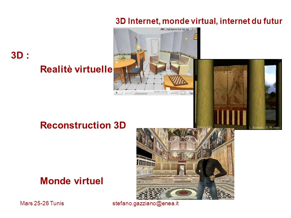 Mars 25-26 Tunis stefano.gazziano@enea.it 3D Internet, monde virtual, internet du futur 3D : Realitè virtuelle Reconstruction 3D Monde virtuel
