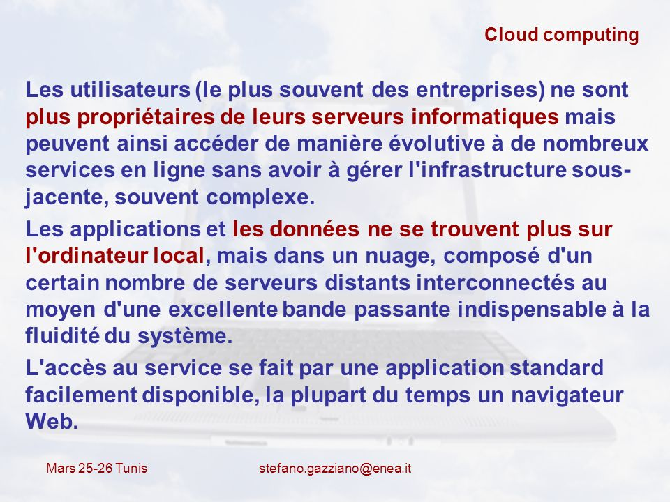 Mars 25-26 Tunis stefano.gazziano@enea.it Cloud computing Les utilisateurs (le plus souvent des entreprises) ne sont plus propriétaires de leurs serve