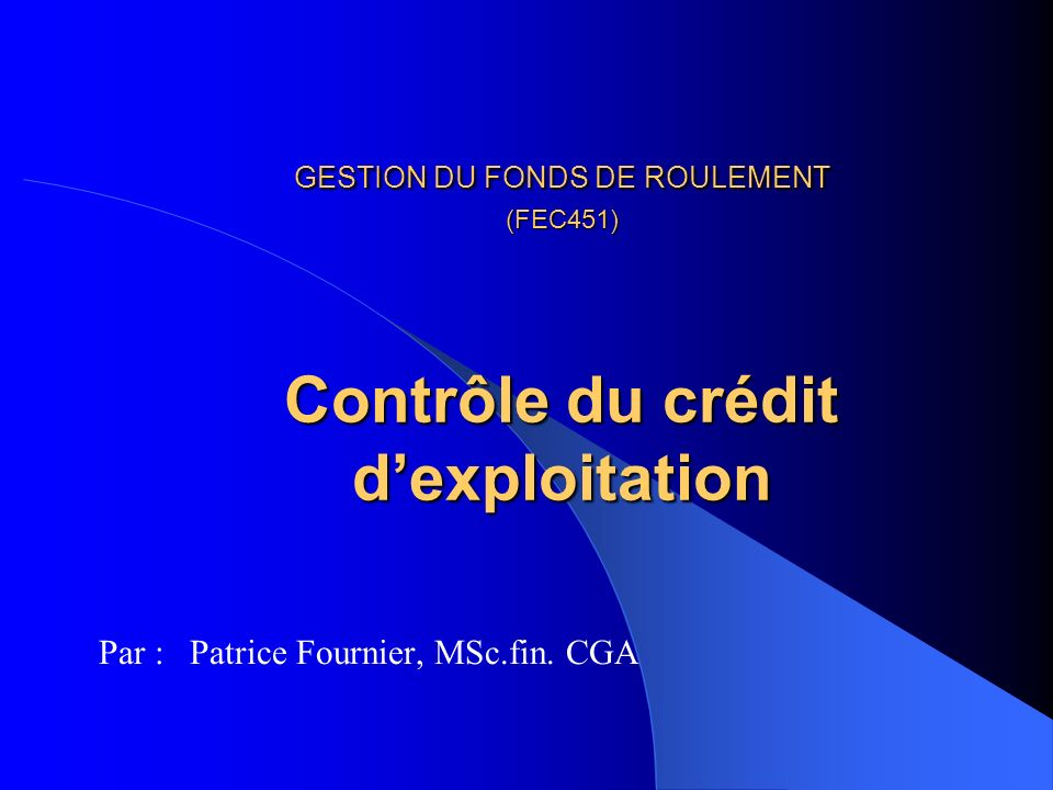 GESTION DU FONDS DE ROULEMENT (FEC451) Contrôle du crédit dexploitation GESTION DU FONDS DE ROULEMENT (FEC451) Contrôle du crédit dexploitation Par : Patrice Fournier, MSc.fin.