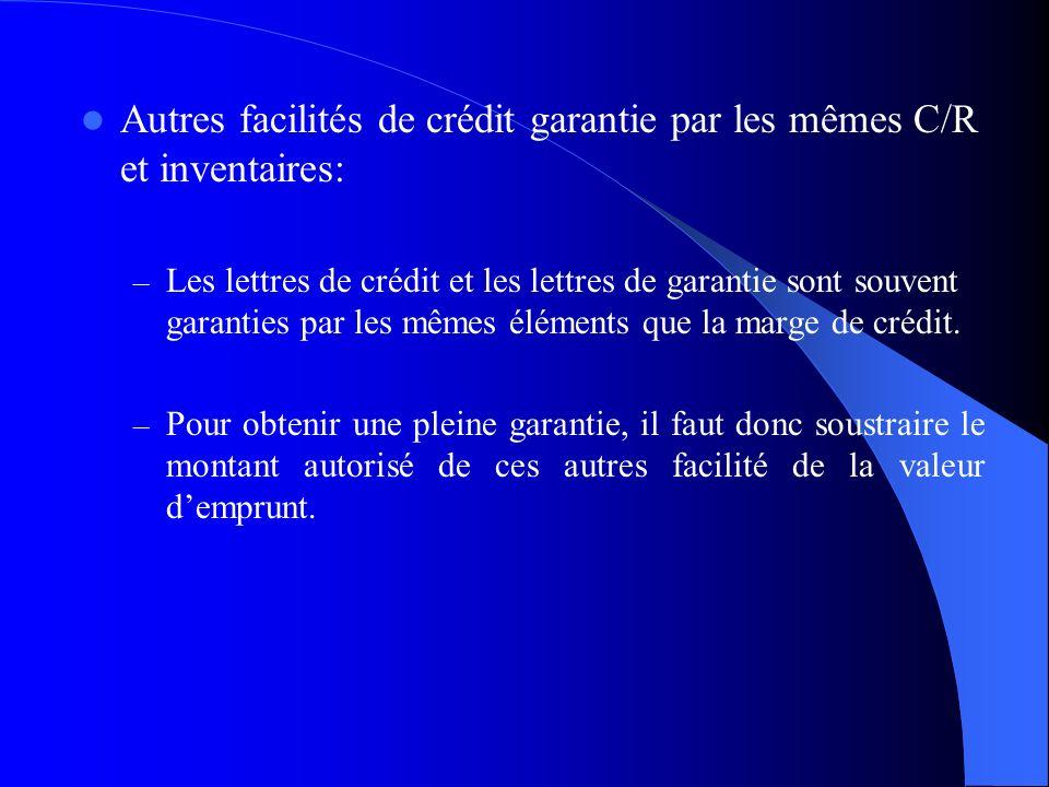 Autres facilités de crédit garantie par les mêmes C/R et inventaires: – Les lettres de crédit et les lettres de garantie sont souvent garanties par le