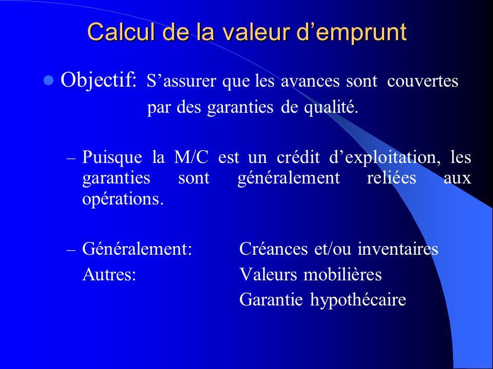 Calcul de la valeur demprunt Objectif: Sassurer que les avances sontcouvertes par des garanties de qualité. – Puisque la M/C est un crédit dexploitati