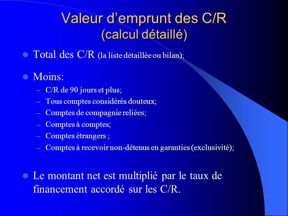 Valeur demprunt des C/R (calcul détaillé) Total des C/R (la liste détaillée ou bilan); Moins: – C/R de 90 jours et plus; – Tous comptes considérés douteux; – Comptes de compagnie reliées; – Comptes à comptes; – Comptes étrangers ; – Comptes à recevoir non-détenus en garanties (exclusivité); Le montant net est multiplié par le taux de financement accordé sur les C/R.