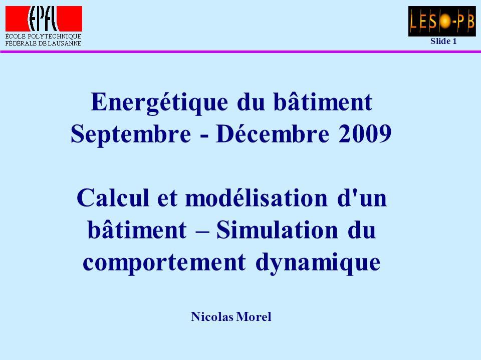 Slide 1 Energétique du bâtiment Septembre - Décembre 2009 Calcul et modélisation d un bâtiment – Simulation du comportement dynamique Nicolas Morel