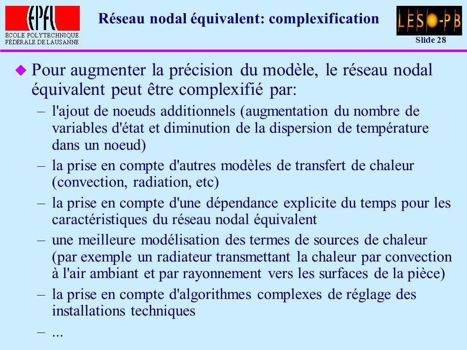 Slide 28 Réseau nodal équivalent: complexification u Pour augmenter la précision du modèle, le réseau nodal équivalent peut être complexifié par: –l ajout de noeuds additionnels (augmentation du nombre de variables d état et diminution de la dispersion de température dans un noeud) –la prise en compte d autres modèles de transfert de chaleur (convection, radiation, etc) –la prise en compte d une dépendance explicite du temps pour les caractéristiques du réseau nodal équivalent –une meilleure modélisation des termes de sources de chaleur (par exemple un radiateur transmettant la chaleur par convection à l air ambiant et par rayonnement vers les surfaces de la pièce) –la prise en compte d algorithmes complexes de réglage des installations techniques –...