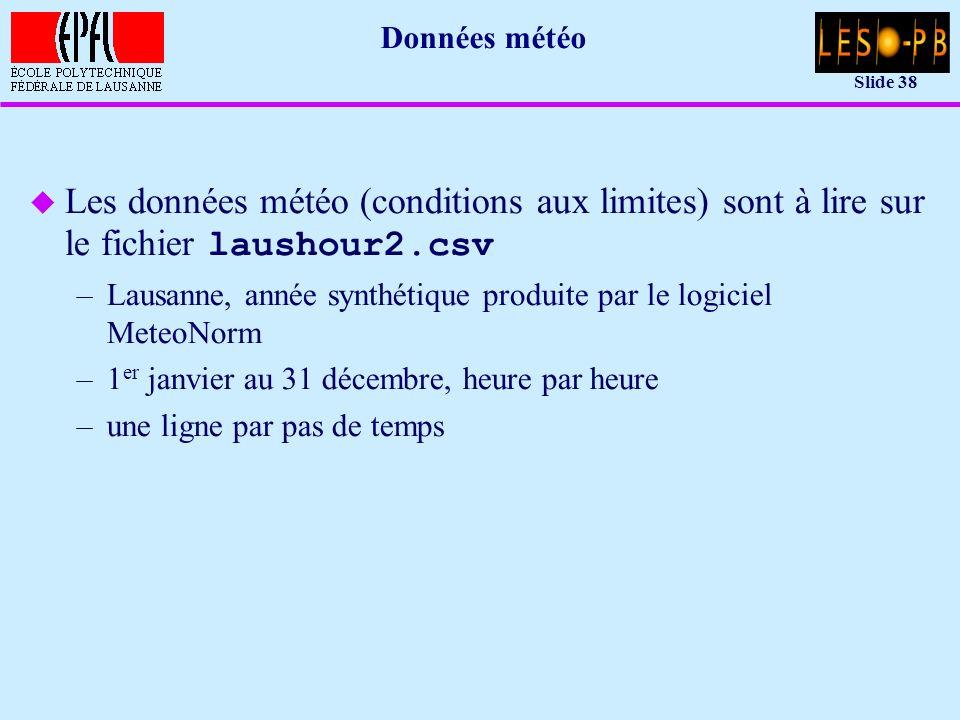 Slide 38 Données météo Les données météo (conditions aux limites) sont à lire sur le fichier laushour2.csv –Lausanne, année synthétique produite par le logiciel MeteoNorm –1 er janvier au 31 décembre, heure par heure –une ligne par pas de temps