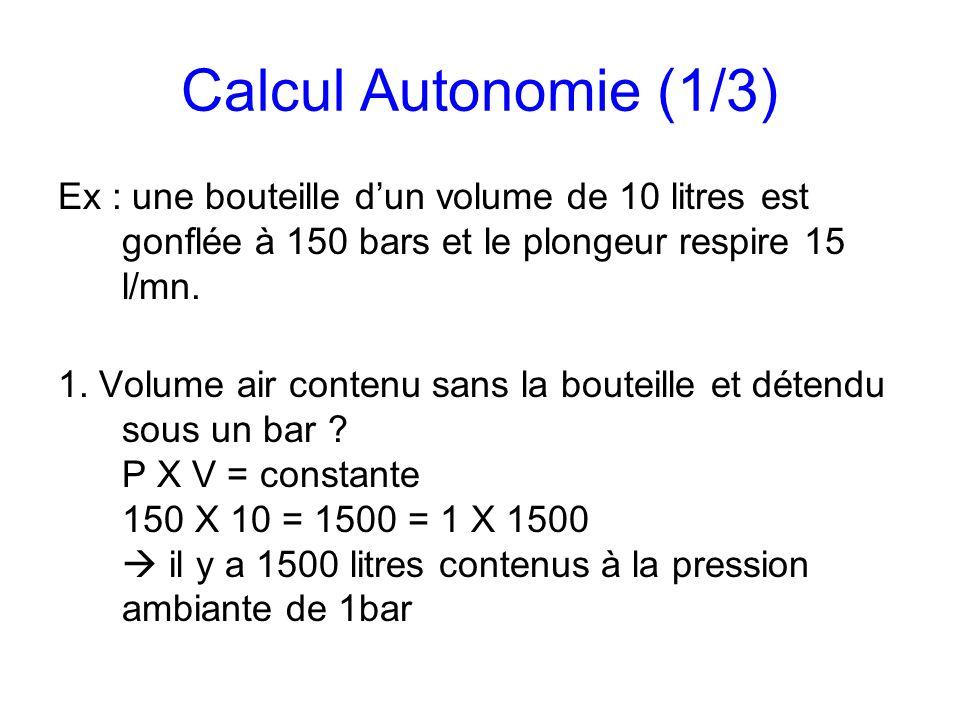 Calcul Autonomie (1/3) Ex : une bouteille dun volume de 10 litres est gonflée à 150 bars et le plongeur respire 15 l/mn. 1. Volume air contenu sans la