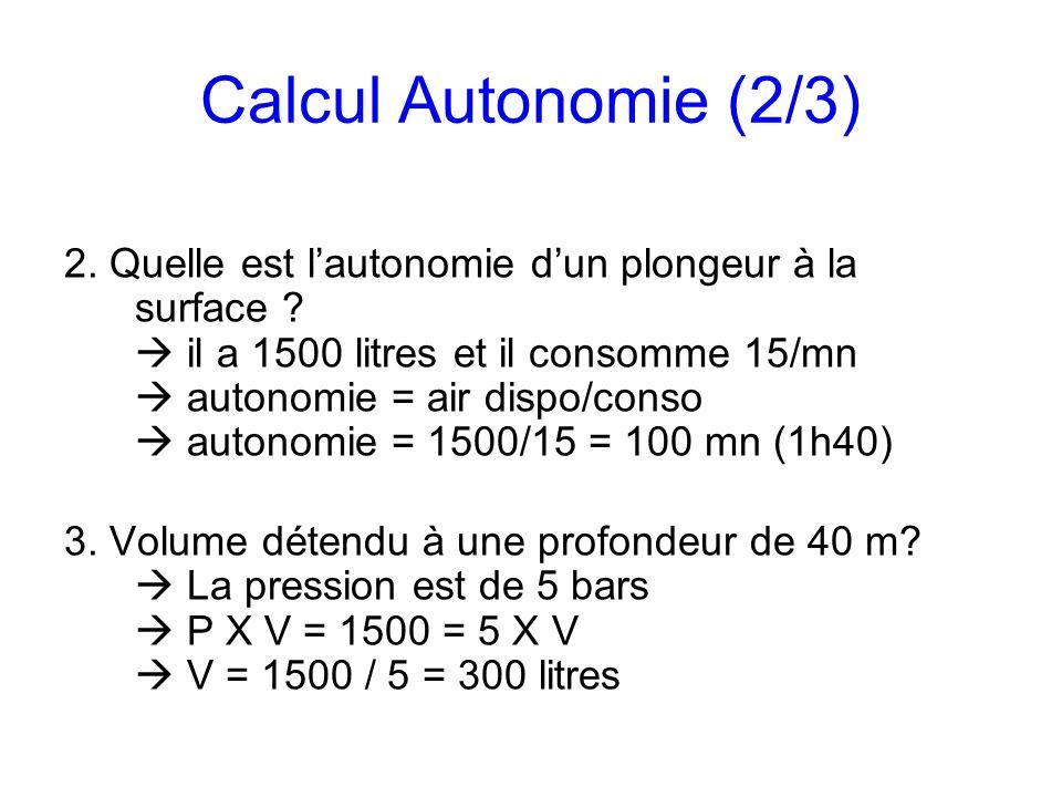 Calcul Autonomie (2/3) 2. Quelle est lautonomie dun plongeur à la surface ? il a 1500 litres et il consomme 15/mn autonomie = air dispo/conso autonomi