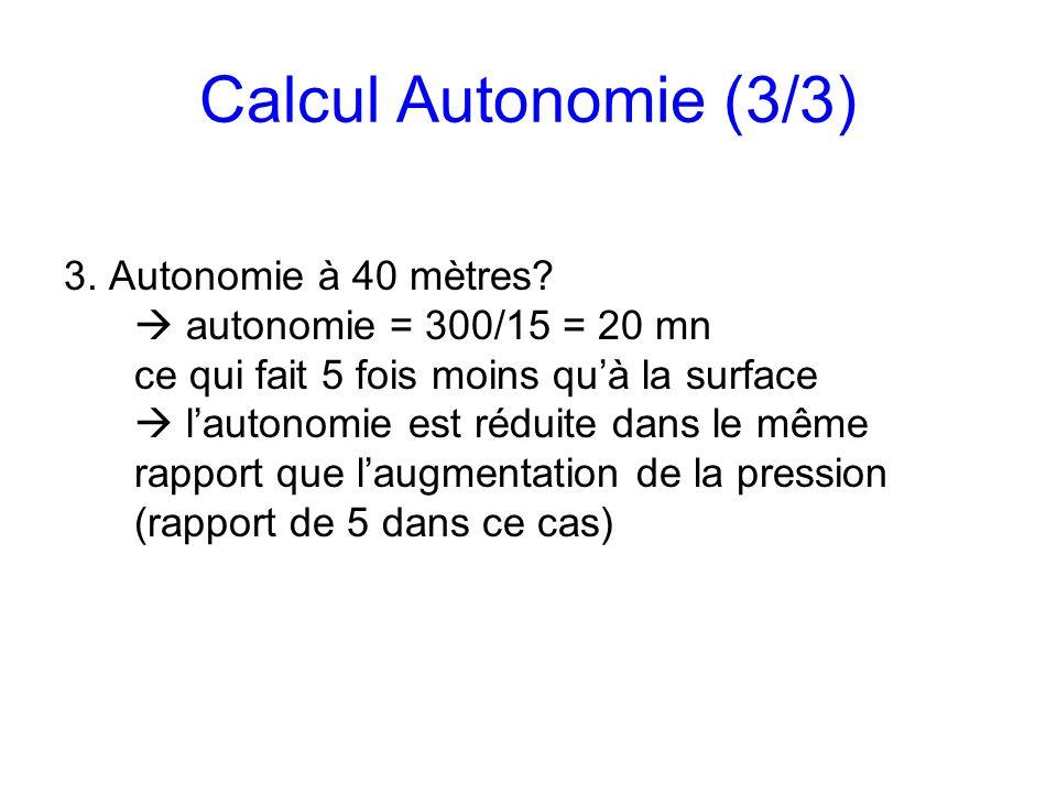 Calcul Autonomie (3/3) 3. Autonomie à 40 mètres? autonomie = 300/15 = 20 mn ce qui fait 5 fois moins quà la surface lautonomie est réduite dans le mêm