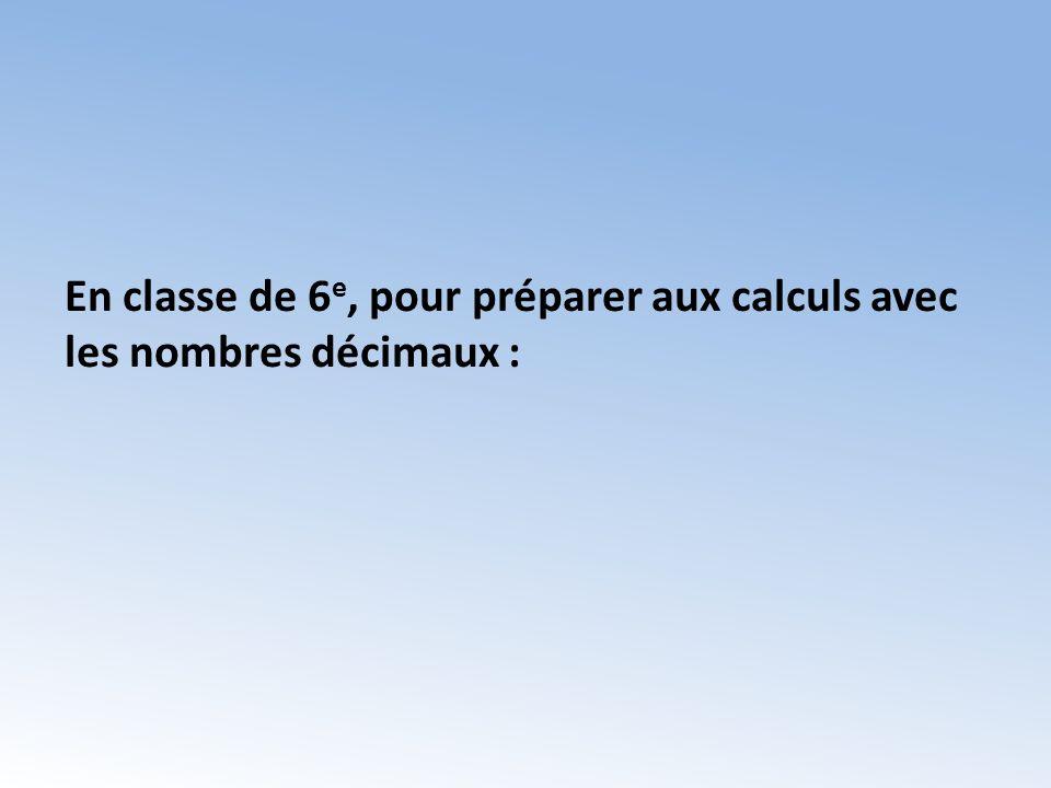 En classe de 6 e, pour préparer aux calculs avec les nombres décimaux :