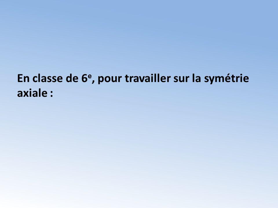 En classe de 6 e, pour travailler sur la symétrie axiale :