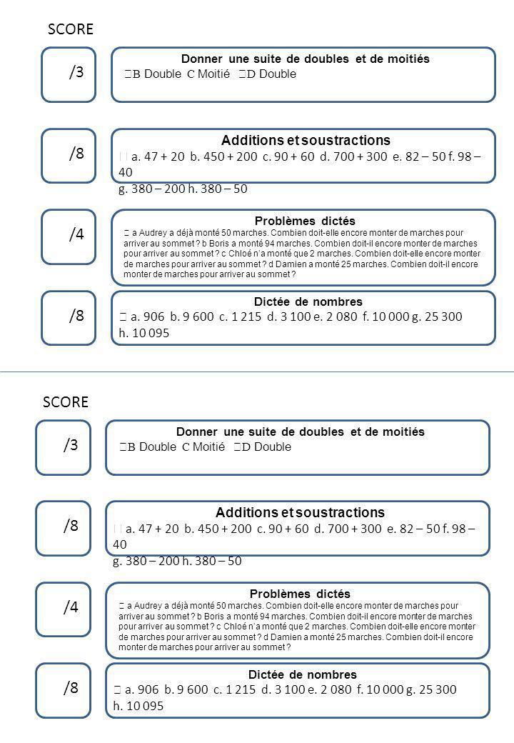 SCORE /3 /8 /4 /8 Donner une suite de doubles et de moitiés ™B Double C Moitié ›D Double Dictée de nombres ™ a. 906 b. 9 600 c. 1 215 d. 3 100 e. 2 08