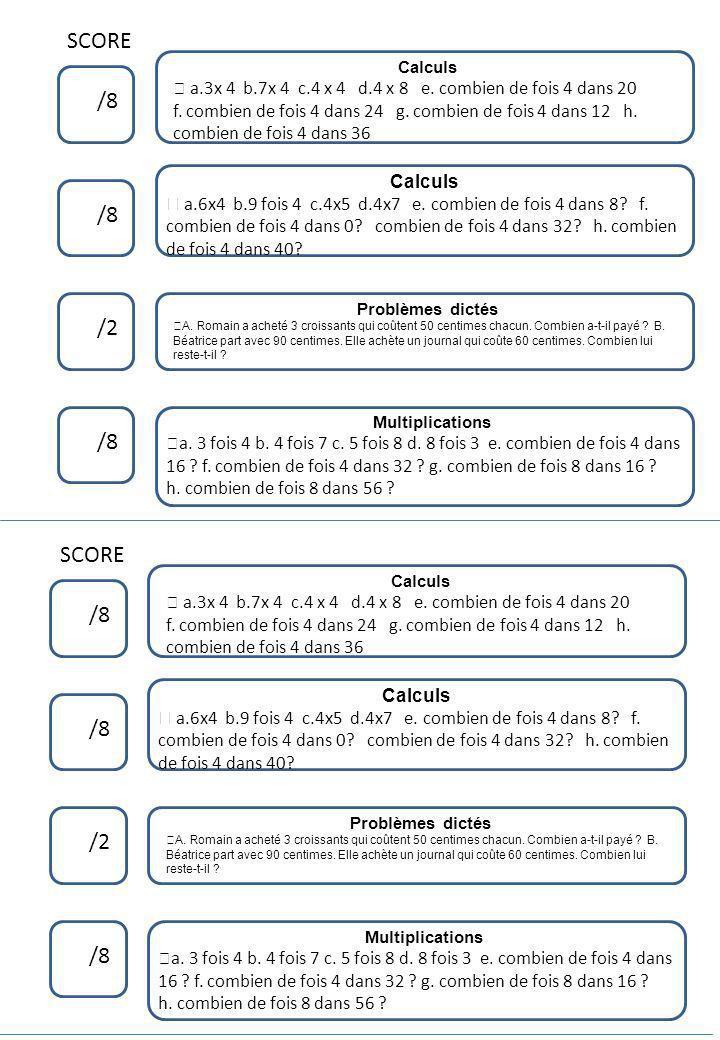 SCORE /8 /2 /8 Calculs ™ a.3x 4 b.7x 4 c.4 x 4 d.4 x 8 e. combien de fois 4 dans 20 f. combien de fois 4 dans 24 g. combien de fois 4 dans 12 h. combi